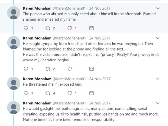 "Twitter thread from Karen Monahan, 24 Nov 2017: The person who abused me, only cared about himself in the aftermath. Blamed, shamed, and smeared my name. He sought sympathy from friends and other females he was preying on. Then blamed me for looking at the phone and finding all the text. He was the victim because I didn't respect his ""privacy"". Really? Your privacy ends where my liberation begins. He threatened me if I exposed him. He would gaslight me, pathological lies, manipulation, name calling, serial cheating, exposing us all to health risk, putting jos hands on me and much more. Not one time has there been remorse or responsibility."