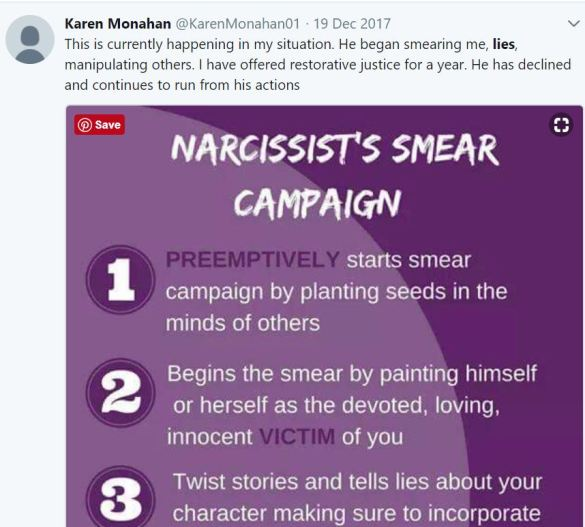 "Tweet from Karen, 19 Dec 2017: This is currently happening in my situation. He began smearing me, lies, manipulating others. I have offered restorative justice for a year. He has declined and continues to run from his actions. [Below the tweet: a graphic saying NARCISSIST'S SMEAR CAMPAIGN"" that goes on to say: 1. PREEMPTIVELY starts smear campaign by planting seeds in the minds of others 2 Begins the smear by painting himself or herself as the devoted, loving, innocent VICTIM of you 3 Twist stories and tells lies about your character making sure to incorporate...]"