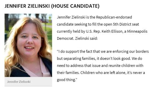 "Jennifer Zielinski is the Republican-endorsed candidate seeking to fill the open 5th District seat currently held by US Rep Keith Ellison, a Minneapolis Democrat. Zielinski said: ""I do support the fact that we are enforcing our borders but separating families, it doesn't look good. We do need to address that issue and reunite children with their families. Children who are left alone, it's never a good thing."""