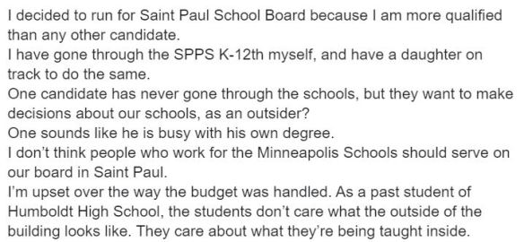 """I decided to run for Saint Paul School Board because I am more qualified than any other candidate. I have gone through the SPPS K-12th myself, and have a daughter on track to do the same. One candidate has never gone through the schools, but they want to make decisions about our schools, as an outsider? One sounds like he is busy with his own degree. I don't think people who work for the Minneapolis Schools should serve on our board in Saint Paul. I'm upset over the way the budget was handled. As a past student of Humboldt High School, the students don't care what the outside of the building looks like. They care about what they're being taught inside."""