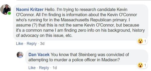 Naomi Kritzer: Hello. I'm trying to research candidate Kevin O'Connor. All I'm finding is information about the Kevin O'Connor who's running for in the Massachusetts Republican primary. I assume (?) that this is not the same Kevin O'Connor, but because it's a common name I am finding zero info on his background, history of advocacy on this issue, etc. Dan Vacek: You know that Steinberg was convicted of attempting to murder a police officer in Madison?